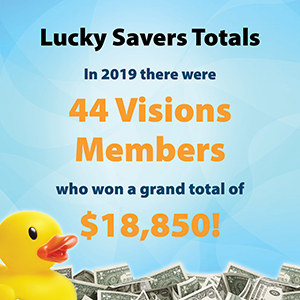 Lucky Savers Totals: In 2019, there were 44 Visions members who won a grand total of $18,850!