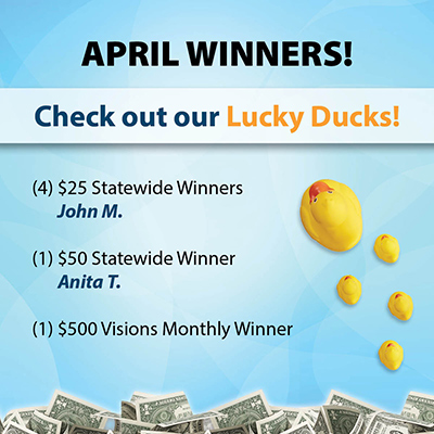 April Winners - Four $25 statewide winners (John M.), one $50 statewide winner (Anita T.), and one $500 Visions monthly winner