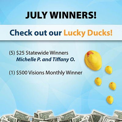 July Winners - Five $25 statewide winners (Michelle P. and Tiffany O.), and one $500 Visions monthly winner