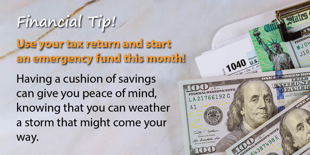 Financial Tip! Use your tax return and start an emergency fund this month! Having a cushion of savings can give you peace of mind, knowing that you can weather a storm that might come your way.